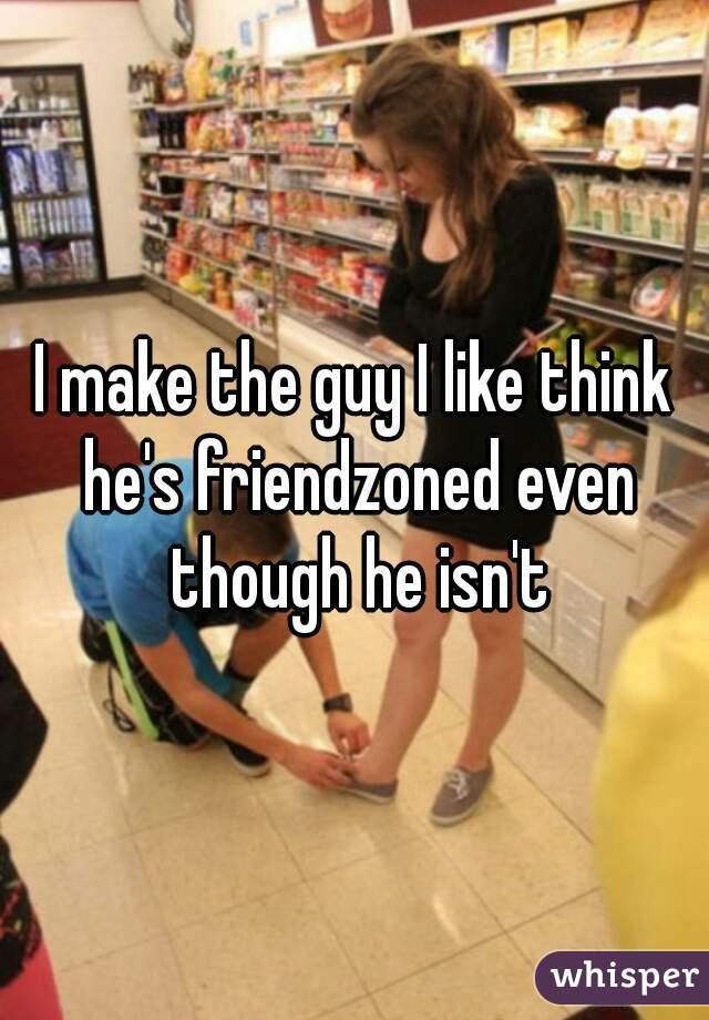 I make the guy I like think he's friendzoned even though he isn't