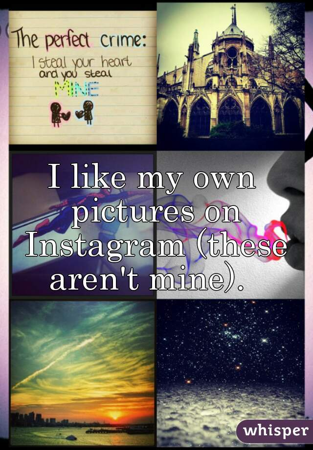 I like my own pictures on Instagram (these aren't mine).