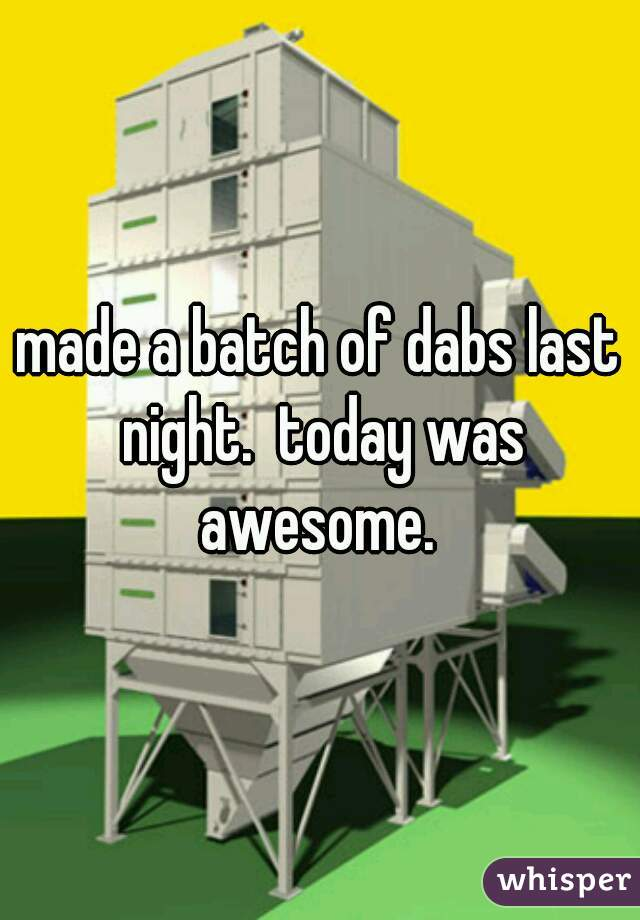 made a batch of dabs last night.  today was awesome.