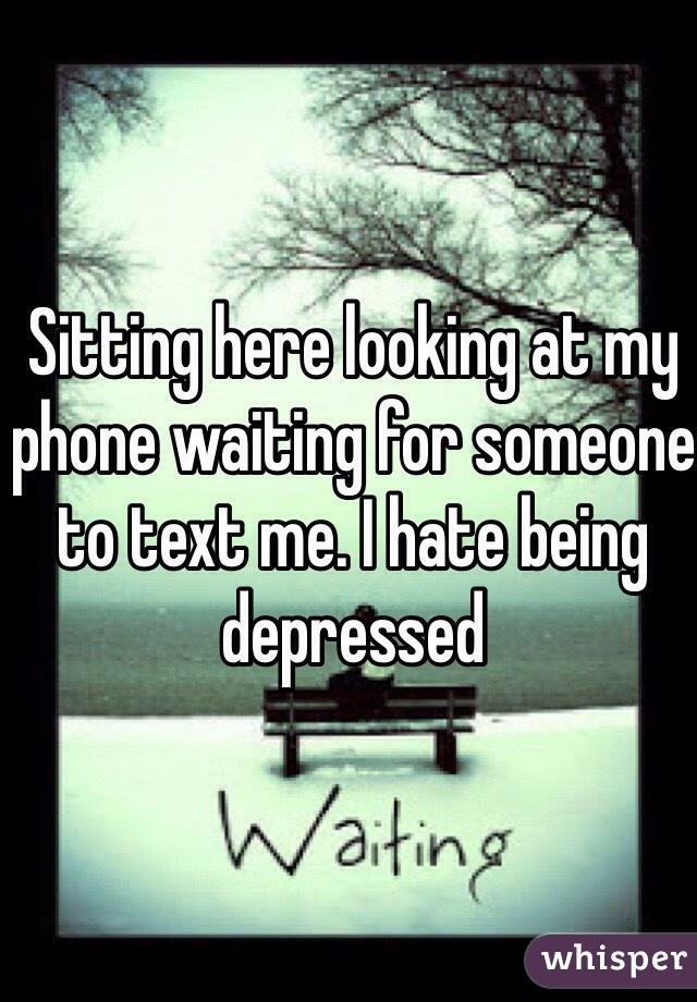 Sitting here looking at my phone waiting for someone to text me. I hate being depressed