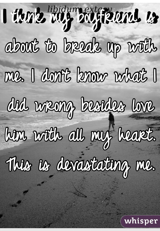 I think my boyfriend is about to break up with me. I don't know what I did wrong besides love him with all my heart. This is devastating me.