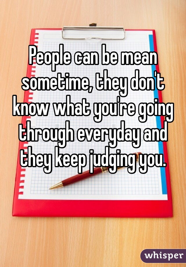 People can be mean sometime, they don't know what you're going through everyday and they keep judging you.