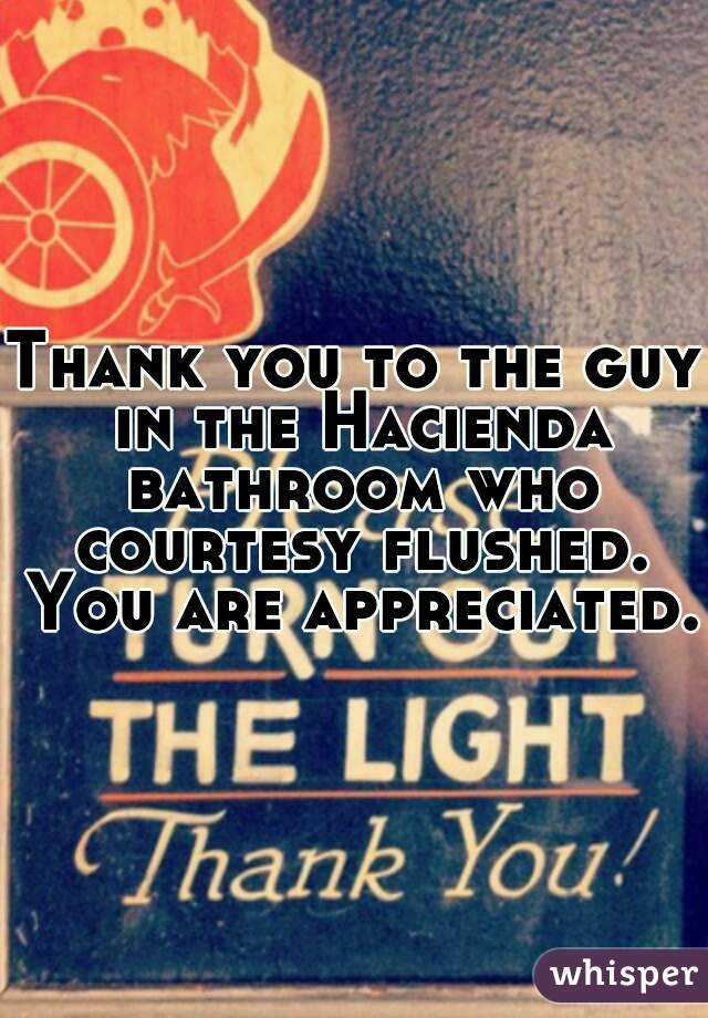 Thank you to the guy in the Hacienda bathroom who courtesy flushed. You are appreciated.