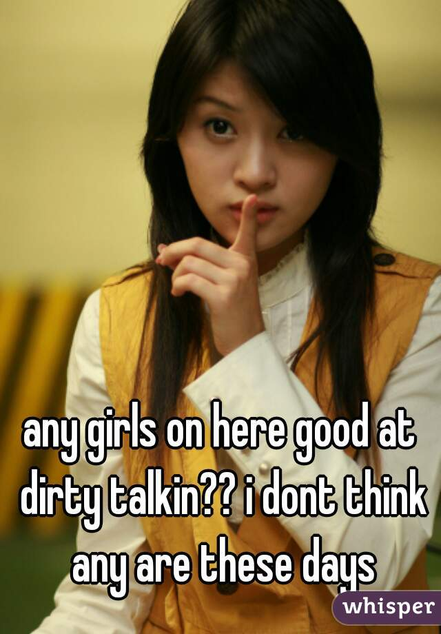 any girls on here good at dirty talkin?? i dont think any are these days