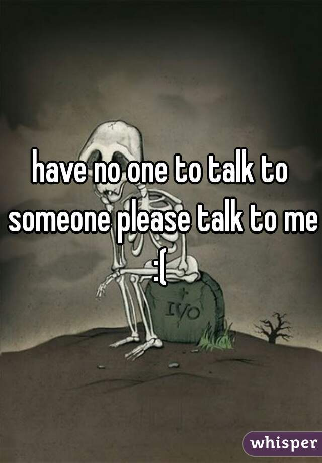 have no one to talk to someone please talk to me :(