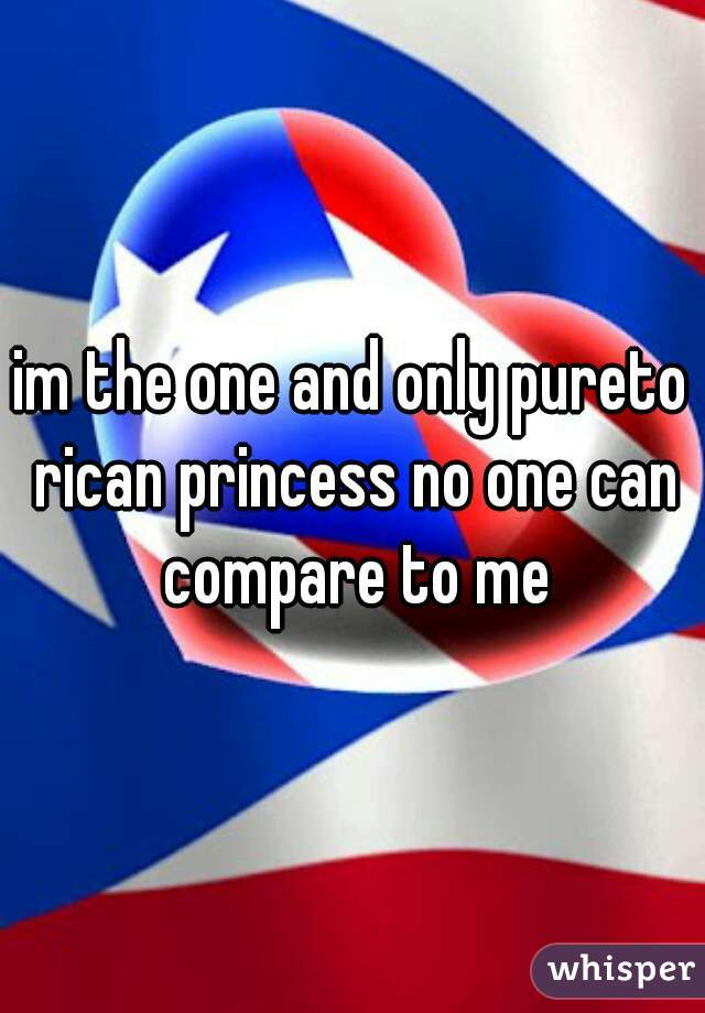 im the one and only pureto rican princess no one can compare to me