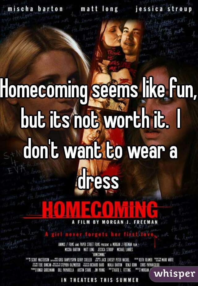 Homecoming seems like fun, but its not worth it.  I don't want to wear a dress