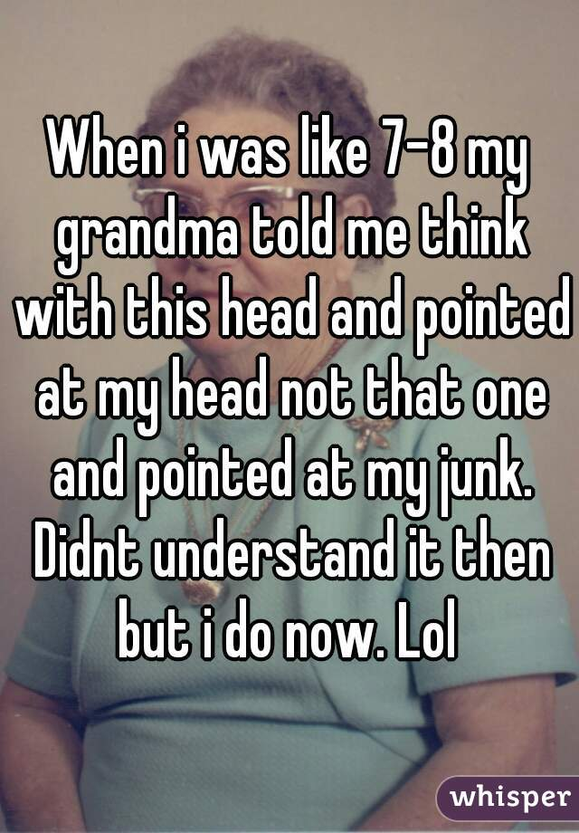 When i was like 7-8 my grandma told me think with this head and pointed at my head not that one and pointed at my junk. Didnt understand it then but i do now. Lol