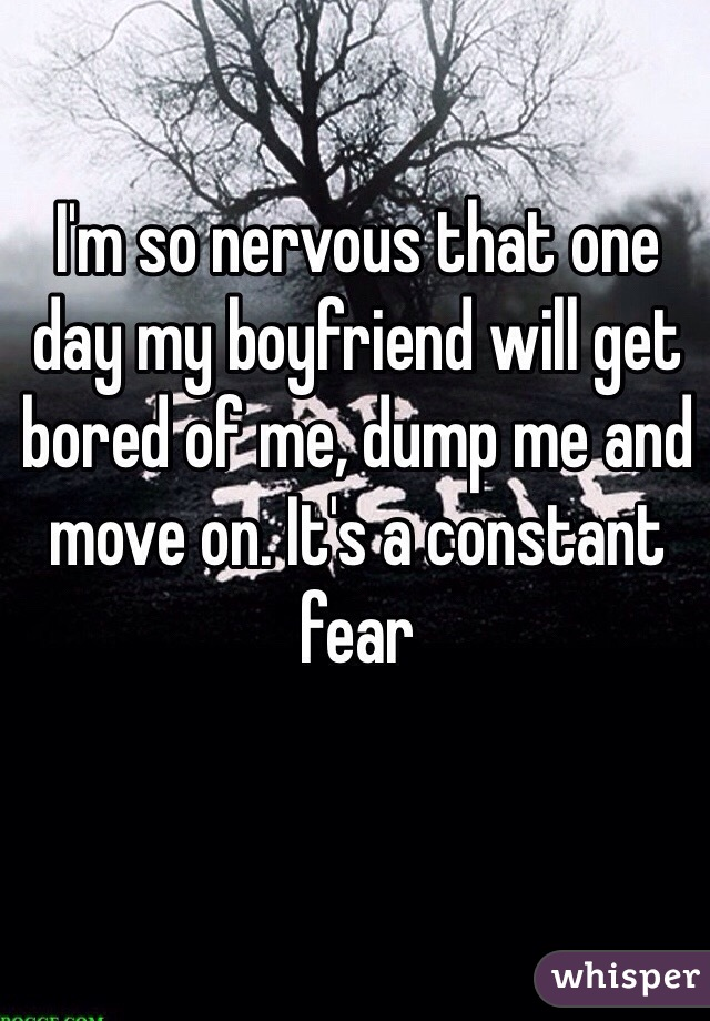 I'm so nervous that one day my boyfriend will get bored of me, dump me and move on. It's a constant fear