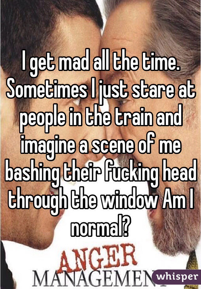 I get mad all the time. Sometimes I just stare at people in the train and imagine a scene of me bashing their fucking head through the window Am I normal?