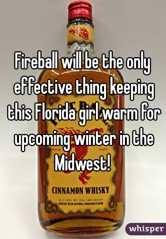 Fireball will be the only effective thing keeping this Florida girl warm for upcoming winter in the Midwest!