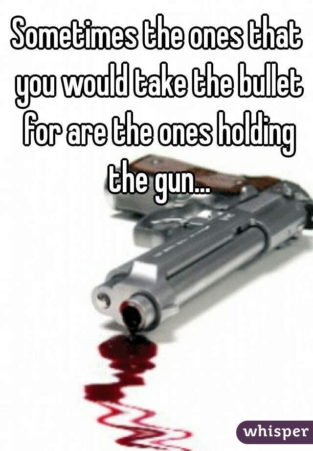 Sometimes the ones that you would take the bullet for are the ones holding the gun...