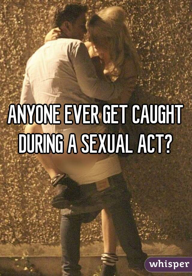 ANYONE EVER GET CAUGHT DURING A SEXUAL ACT?