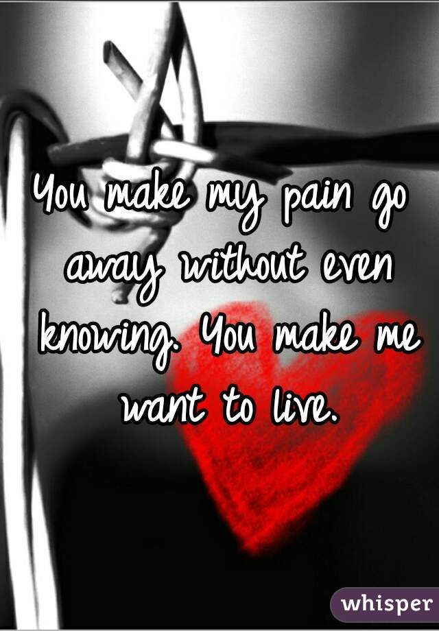 You make my pain go away without even knowing. You make me want to live.