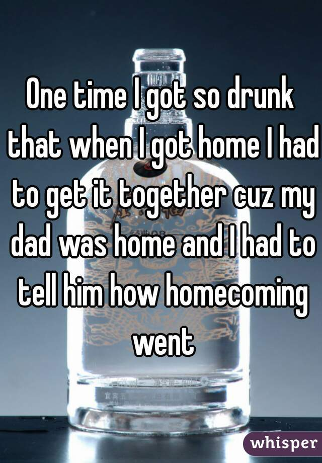 One time I got so drunk that when I got home I had to get it together cuz my dad was home and I had to tell him how homecoming went