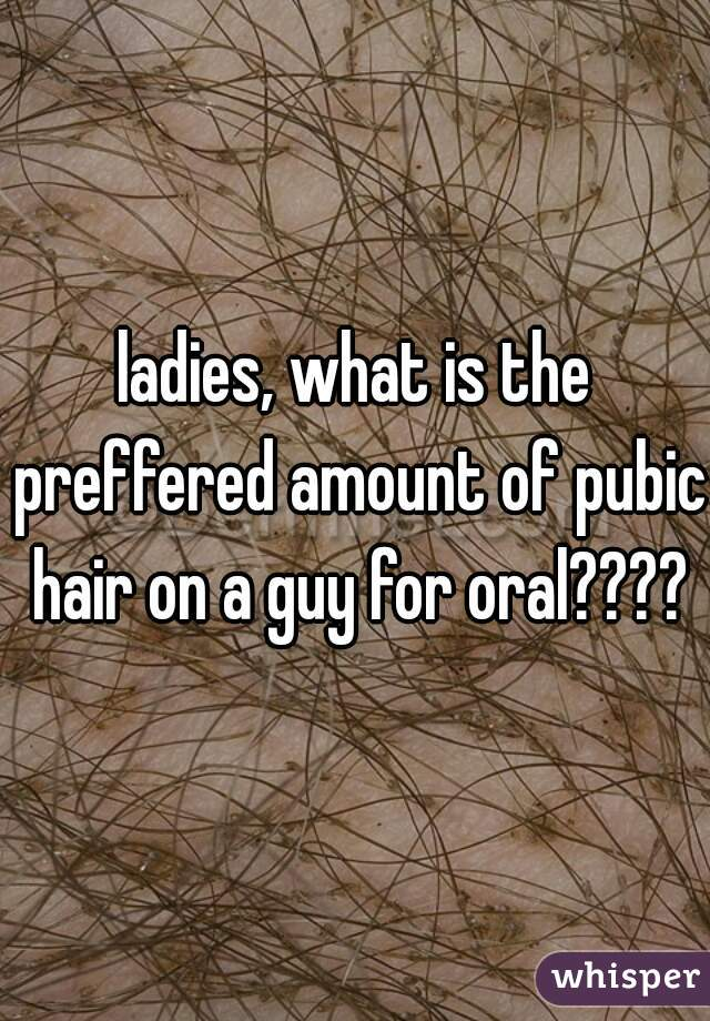 ladies, what is the preffered amount of pubic hair on a guy for oral????