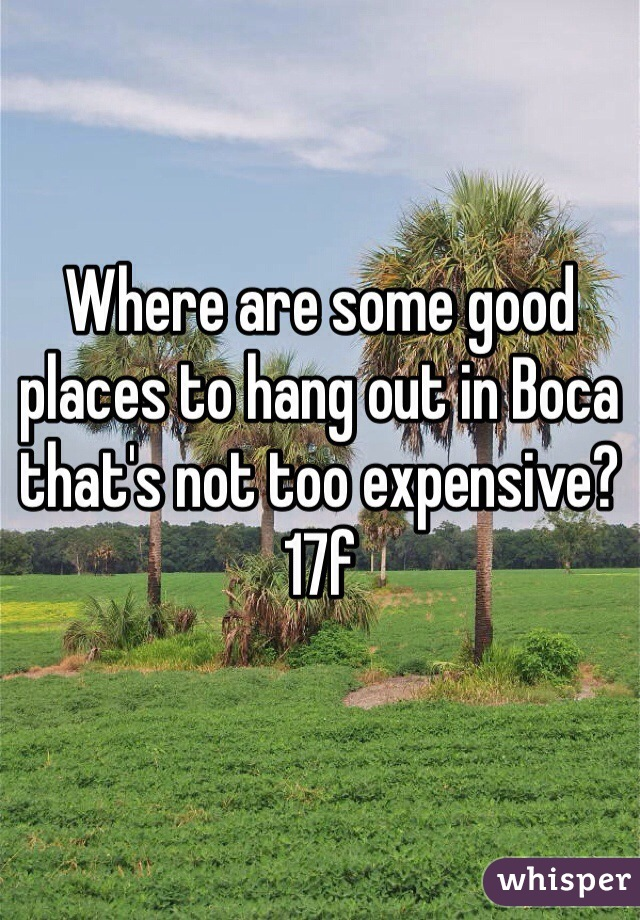 Where are some good places to hang out in Boca that's not too expensive? 17f