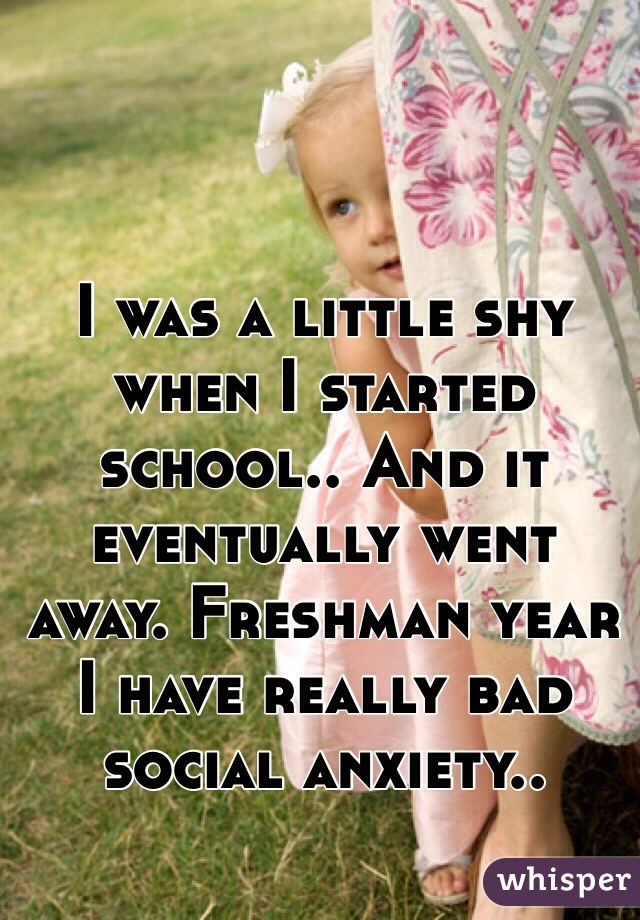 I was a little shy when I started school.. And it eventually went away. Freshman year I have really bad social anxiety..
