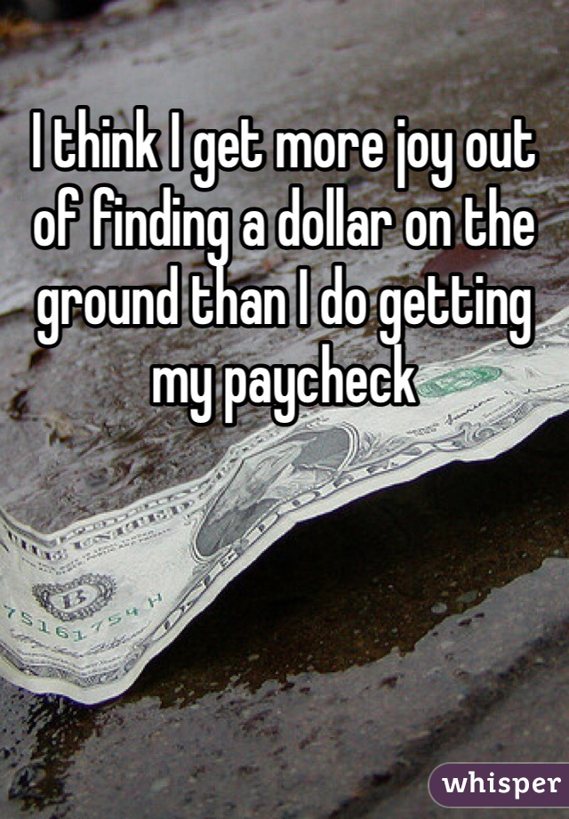 I think I get more joy out of finding a dollar on the ground than I do getting my paycheck
