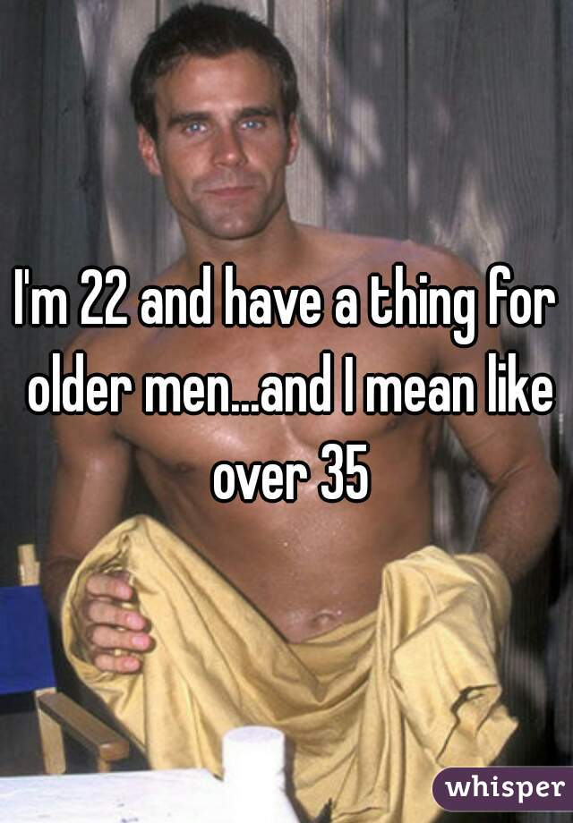 I'm 22 and have a thing for older men...and I mean like over 35