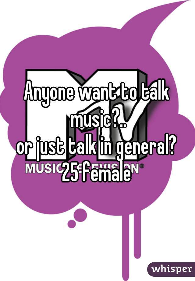 Anyone want to talk music?.. or just talk in general? 25 female