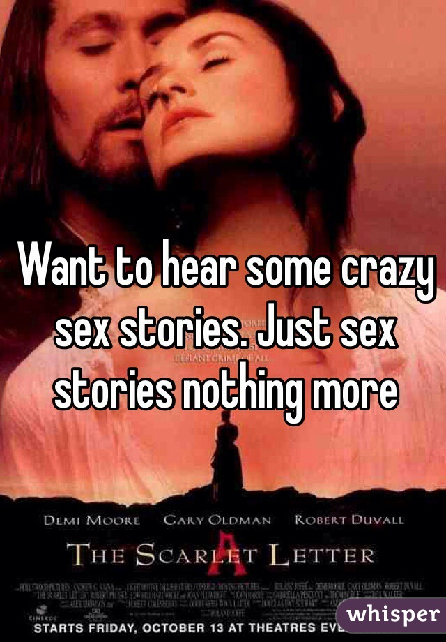 Want to hear some crazy sex stories. Just sex stories nothing more