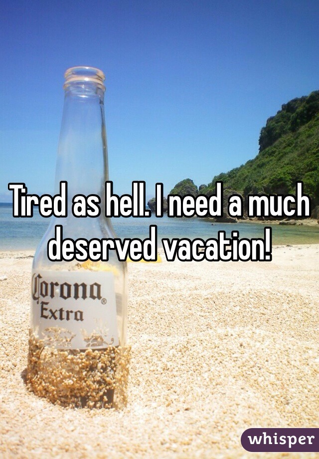 Tired as hell. I need a much deserved vacation!