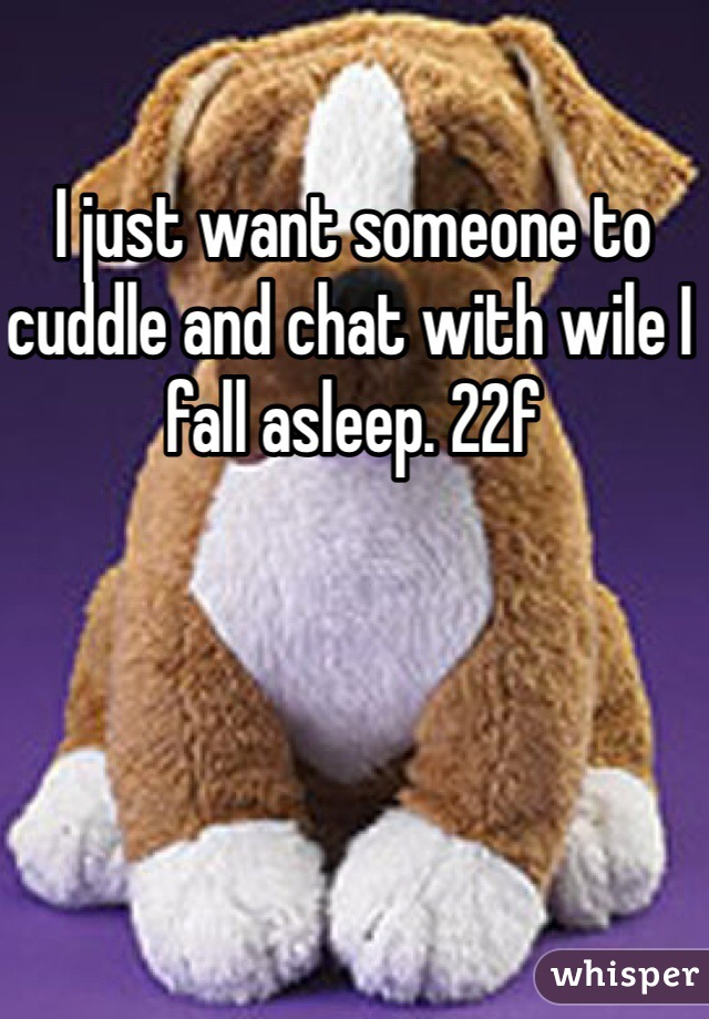 I just want someone to cuddle and chat with wile I fall asleep. 22f