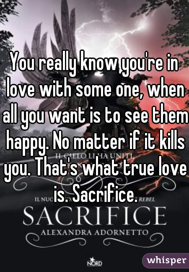You really know you're in love with some one, when all you want is to see them happy. No matter if it kills you. That's what true love is. Sacrifice.
