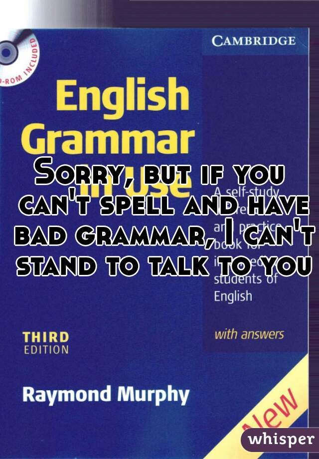 Sorry, but if you can't spell and have bad grammar, I can't stand to talk to you.