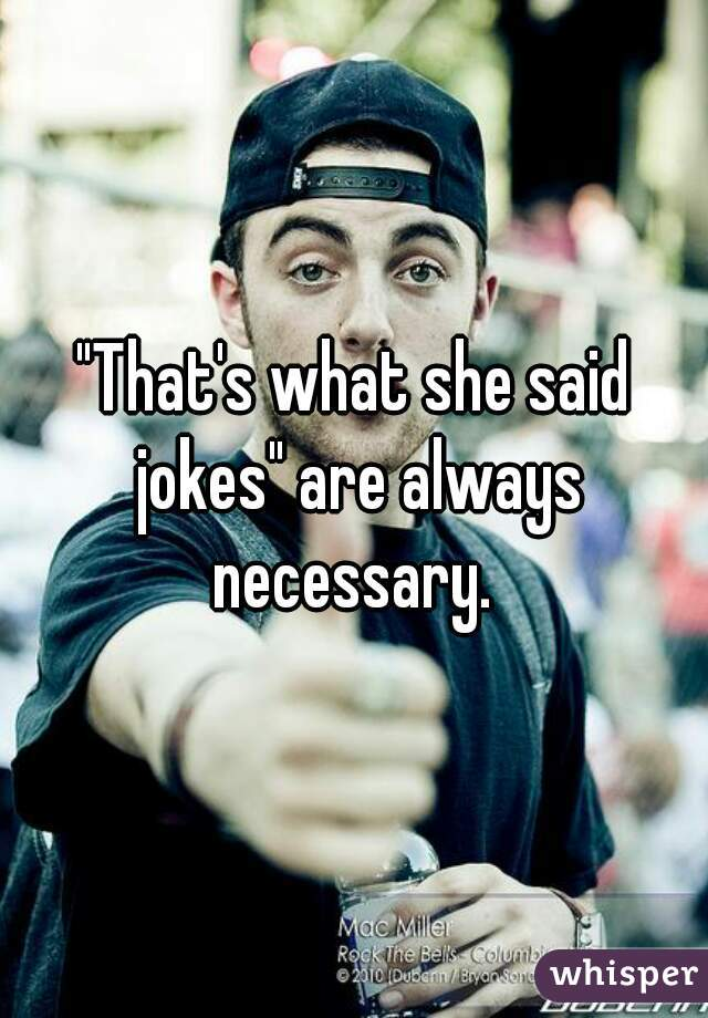 """""""That's what she said jokes"""" are always necessary."""