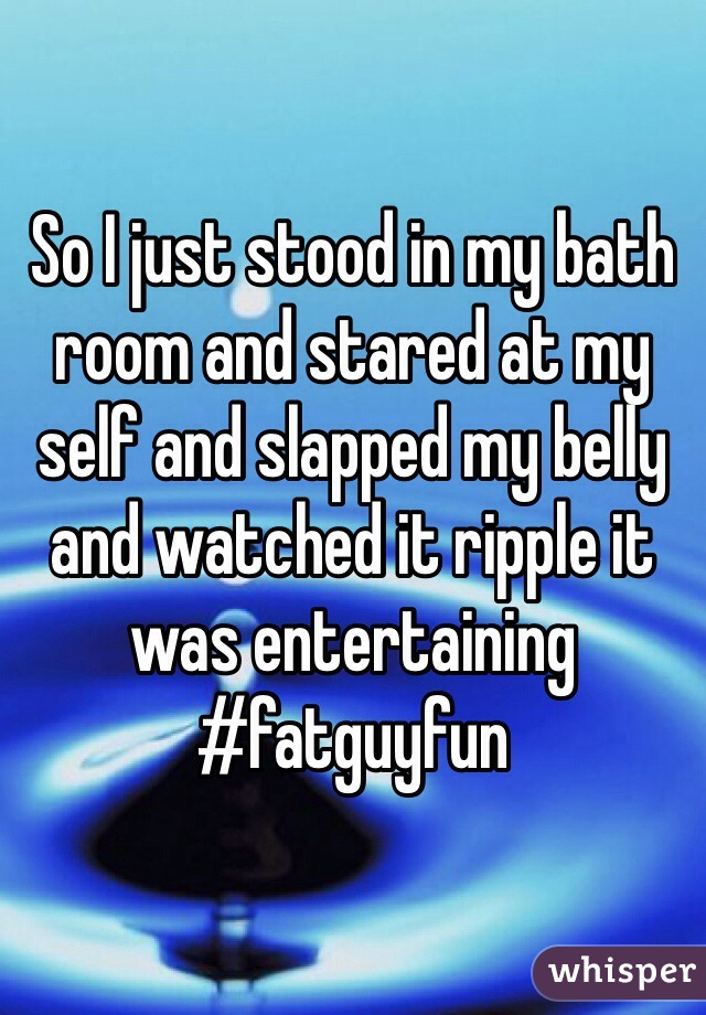 So I just stood in my bath room and stared at my self and slapped my belly and watched it ripple it was entertaining  #fatguyfun