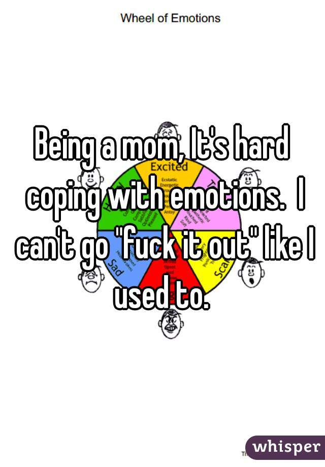 "Being a mom, It's hard coping with emotions.  I can't go ""fuck it out"" like I used to."