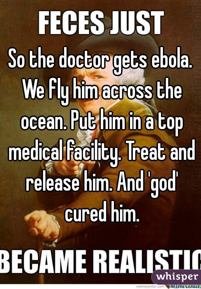 So the doctor gets ebola. We fly him across the ocean. Put him in a top medical facility. Treat and release him. And 'god' cured him.