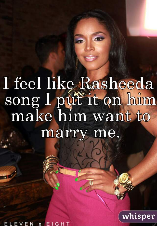 I feel like Rasheeda song I put it on him make him want to marry me.