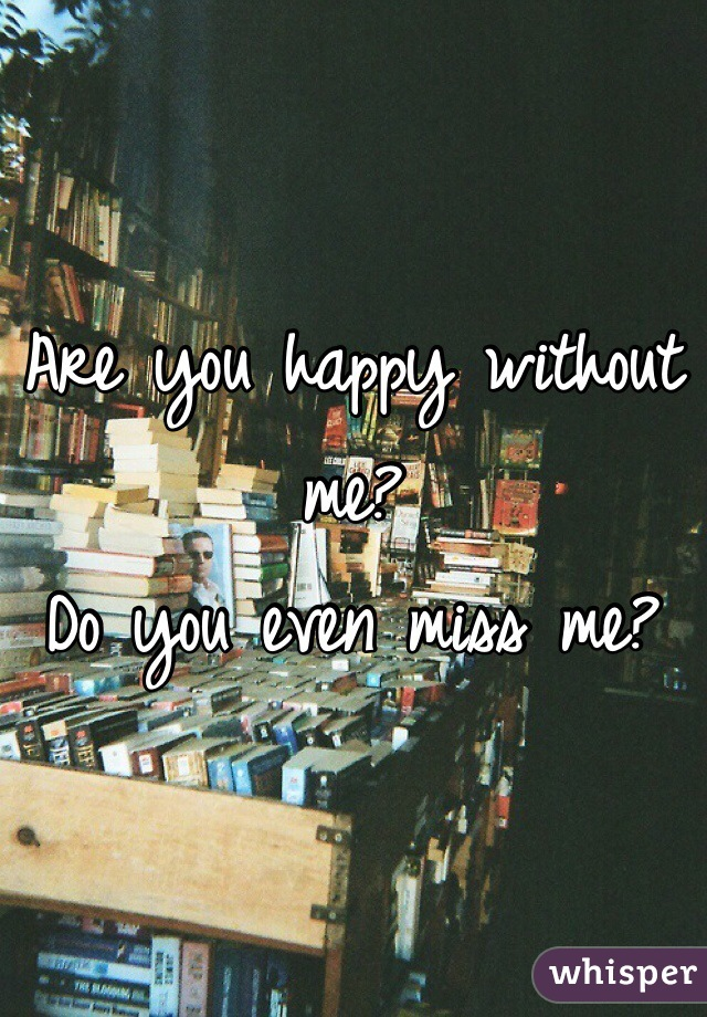 Are you happy without me? Do you even miss me?