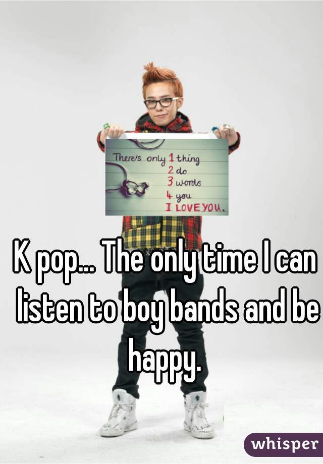 K pop... The only time I can listen to boy bands and be happy.