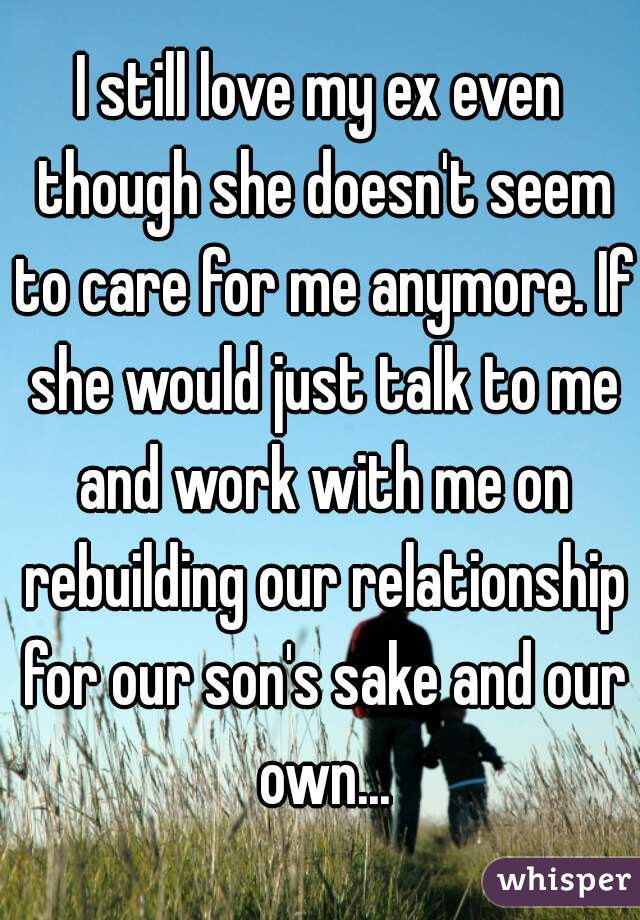 I still love my ex even though she doesn't seem to care for me anymore. If she would just talk to me and work with me on rebuilding our relationship for our son's sake and our own...