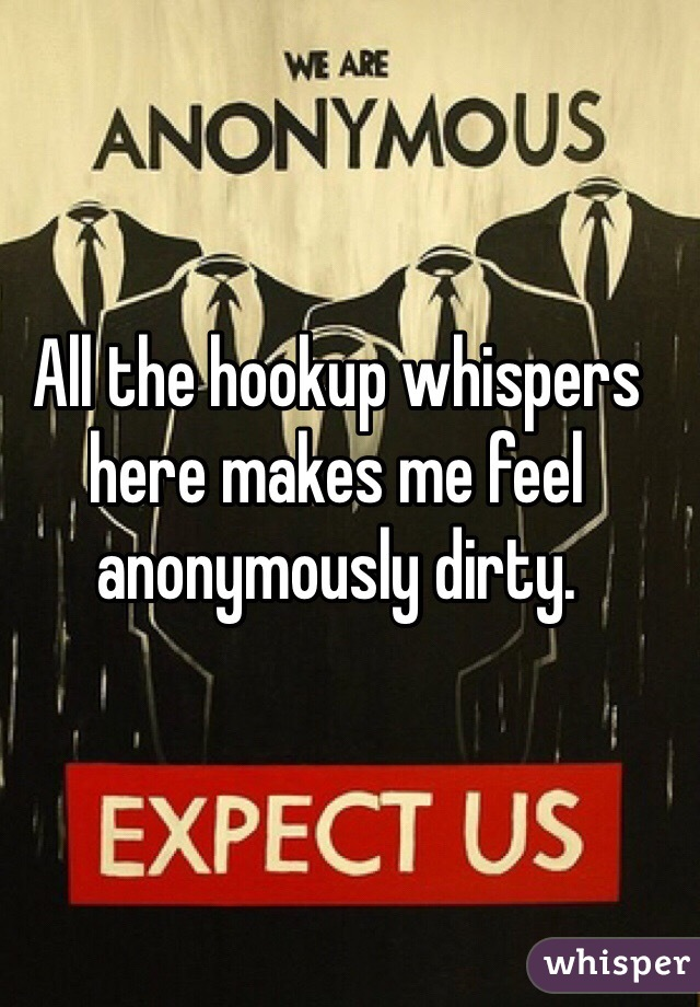 All the hookup whispers here makes me feel anonymously dirty.