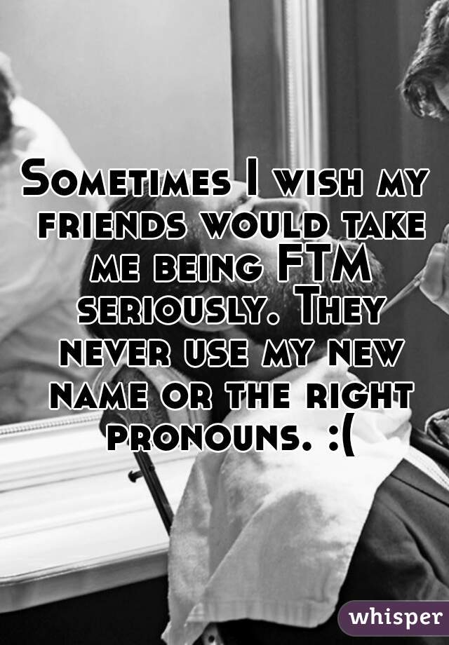 Sometimes I wish my friends would take me being FTM seriously. They never use my new name or the right pronouns. :(