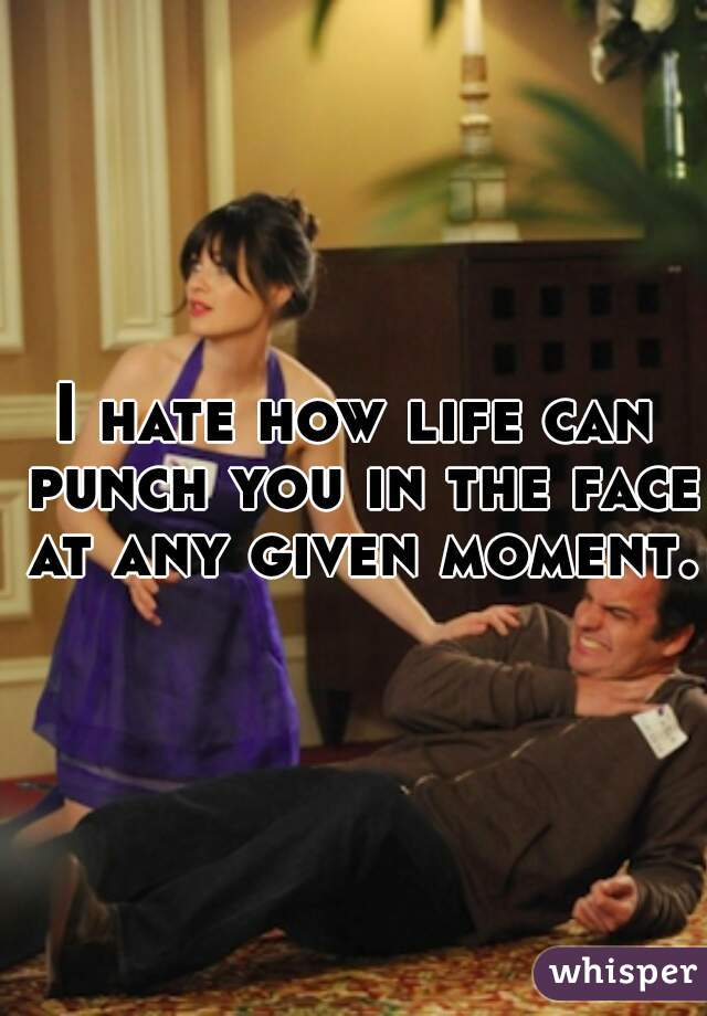 I hate how life can punch you in the face at any given moment.