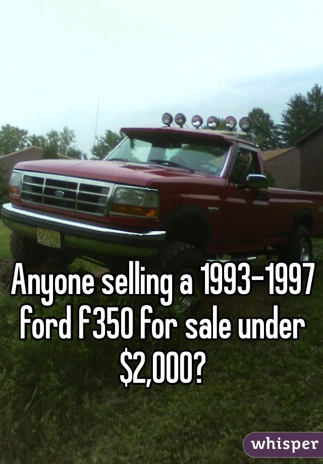 Anyone selling a 1993-1997 ford f350 for sale under $2,000?