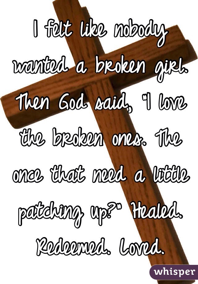 "I felt like nobody wanted a broken girl. Then God said, ""I love the broken ones. The once that need a little patching up?"" Healed. Redeemed. Loved."