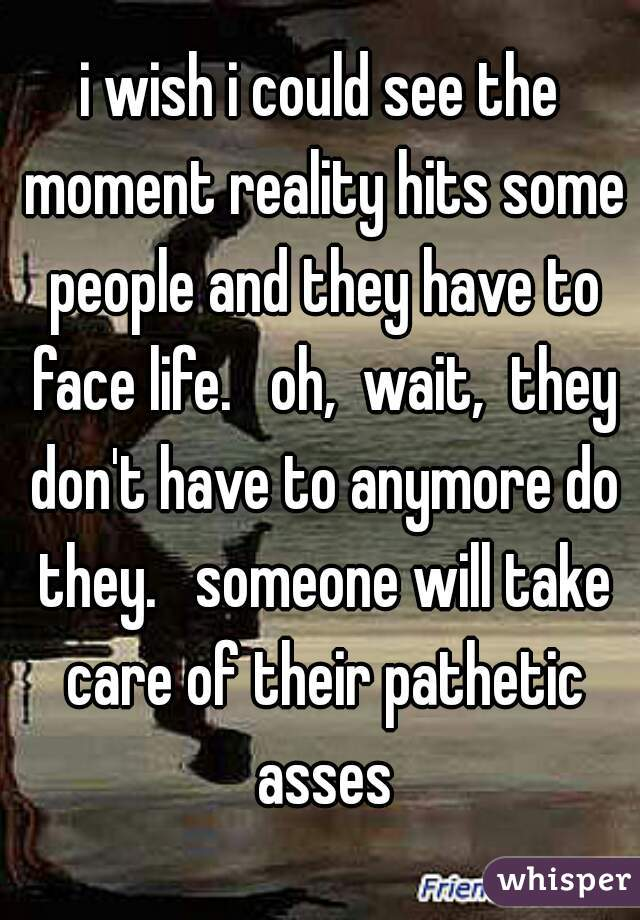 i wish i could see the moment reality hits some people and they have to face life.   oh,  wait,  they don't have to anymore do they.   someone will take care of their pathetic asses