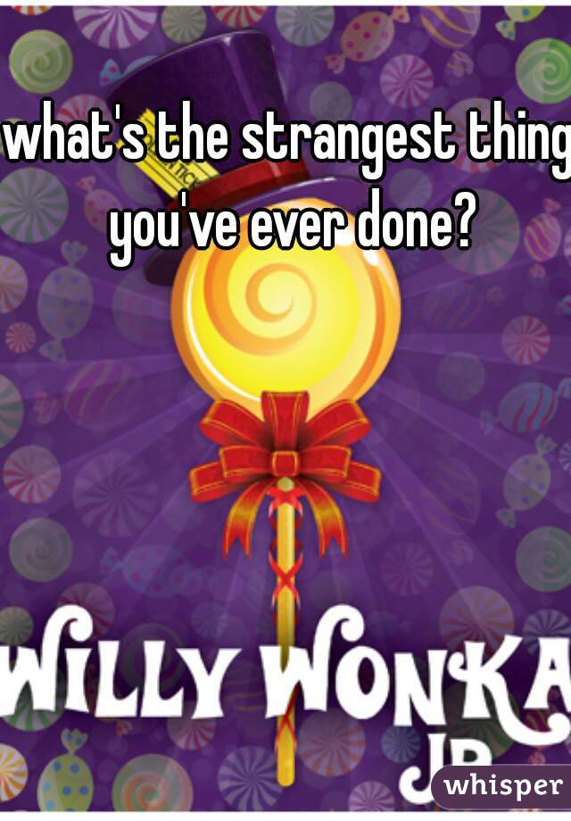 what's the strangest thing you've ever done?