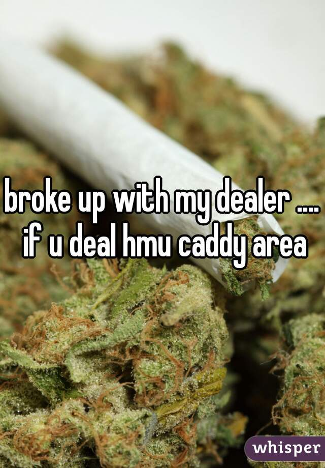 broke up with my dealer .... if u deal hmu caddy area
