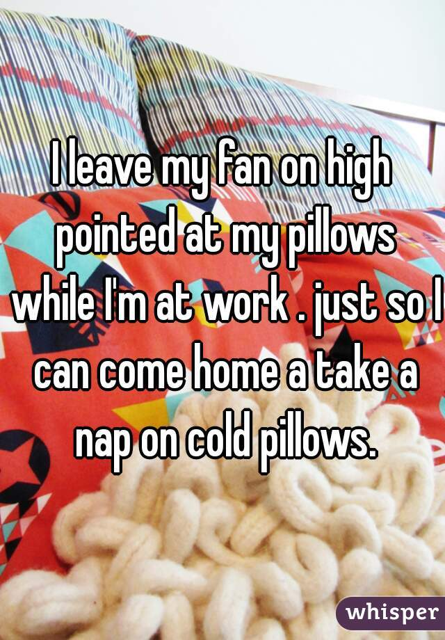 I leave my fan on high pointed at my pillows while I'm at work . just so I can come home a take a nap on cold pillows.