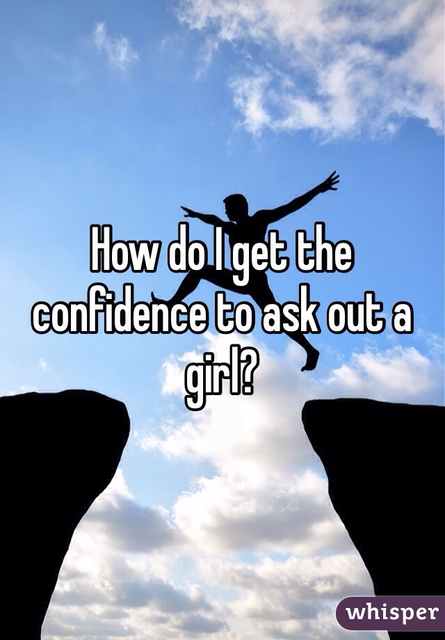 How do I get the confidence to ask out a girl?
