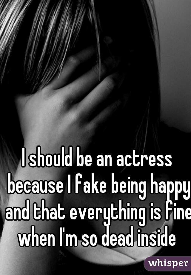 I should be an actress because I fake being happy and that everything is fine when I'm so dead inside