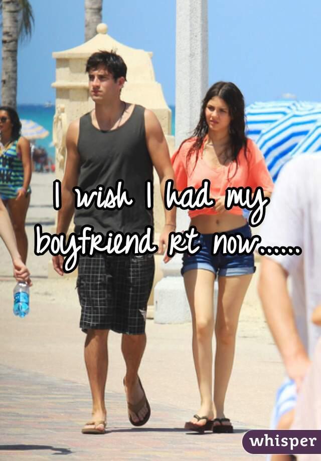 I wish I had my boyfriend rt now......